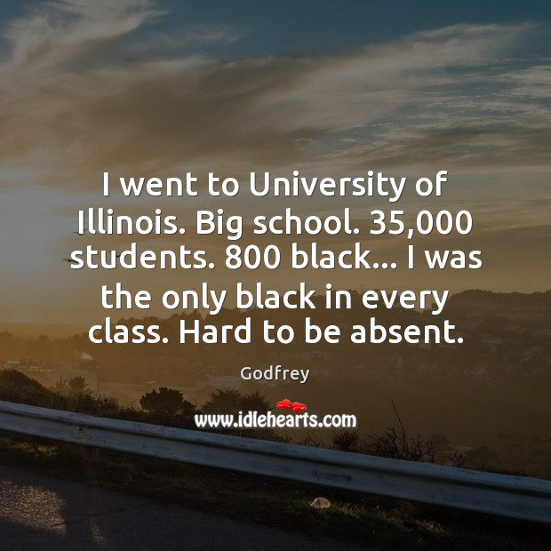 I went to University of Illinois. Big school. 35,000 students. 800 black… I was Image