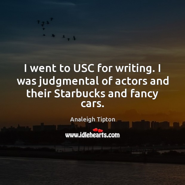 Image, I went to USC for writing. I was judgmental of actors and their Starbucks and fancy cars.
