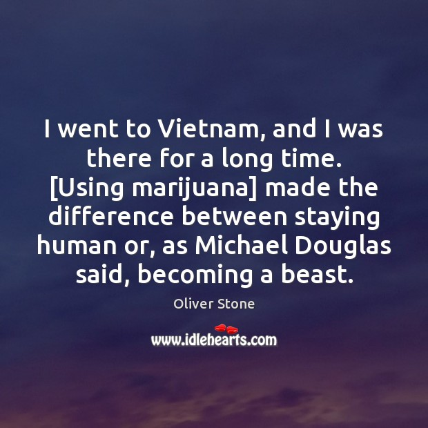 I went to Vietnam, and I was there for a long time. [ Oliver Stone Picture Quote