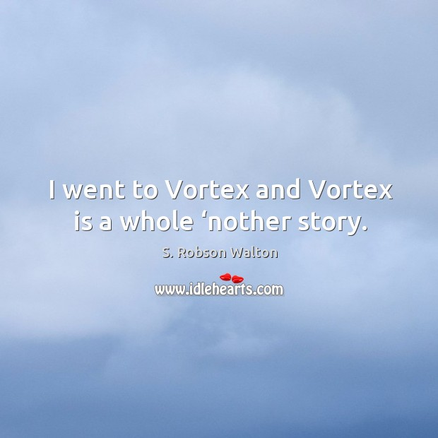 I went to vortex and vortex is a whole 'nother story. Image