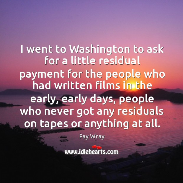 I went to washington to ask for a little residual payment for the people who Fay Wray Picture Quote