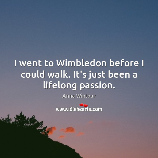 Image, I went to Wimbledon before I could walk. It's just been a lifelong passion.