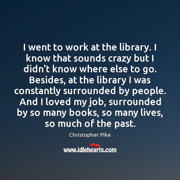 I went to work at the library. I know that sounds crazy Christopher Pike Picture Quote