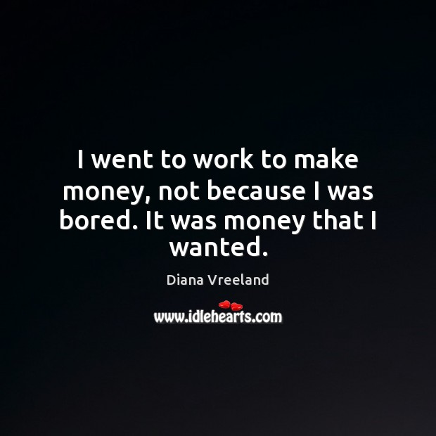 I went to work to make money, not because I was bored. It was money that I wanted. Diana Vreeland Picture Quote