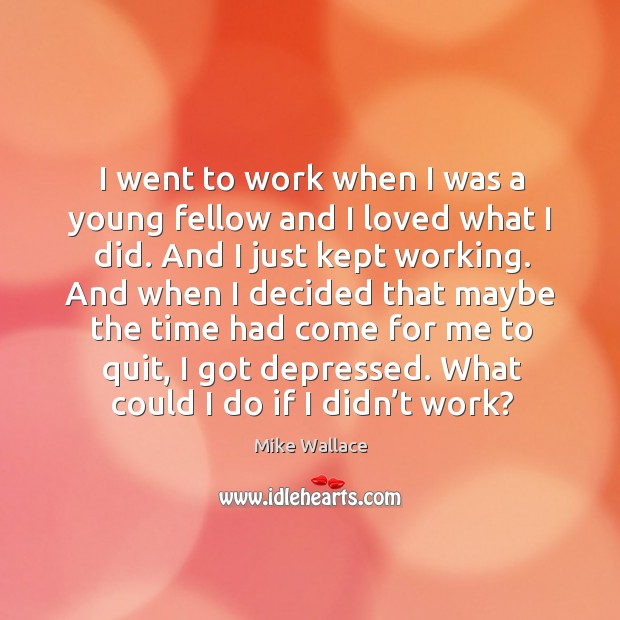 Image, I went to work when I was a young fellow and I loved what I did.