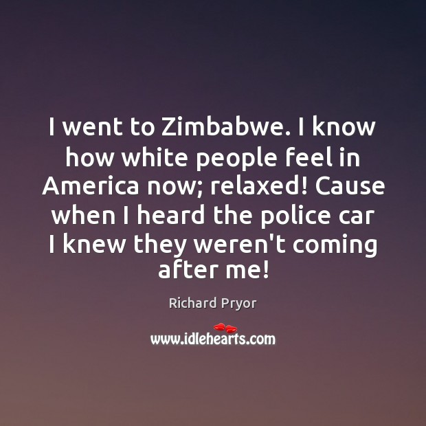 I went to Zimbabwe. I know how white people feel in America Richard Pryor Picture Quote