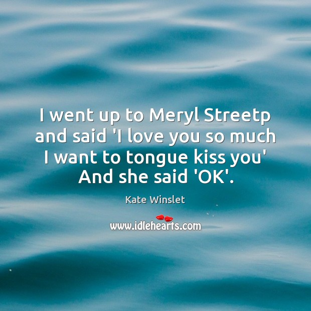 I went up to Meryl Streetp and said 'I love you so Love You So Much Quotes Image