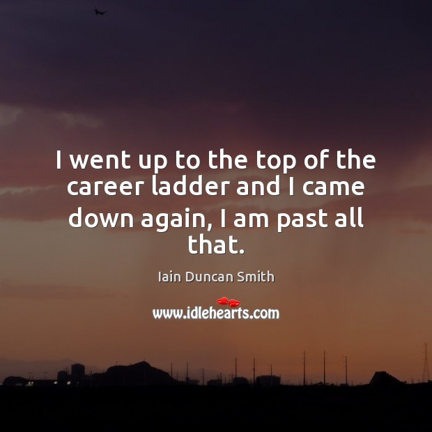 I went up to the top of the career ladder and I came down again, I am past all that. Iain Duncan Smith Picture Quote