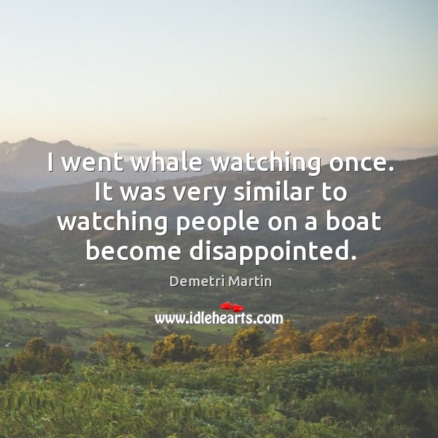 Image, I went whale watching once. It was very similar to watching people
