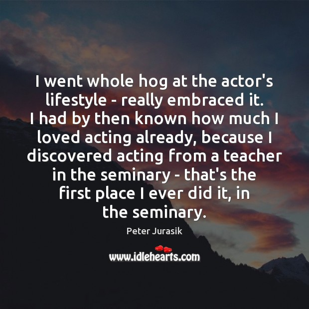 I went whole hog at the actor's lifestyle – really embraced it. Image