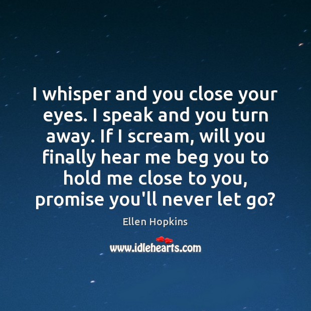 I whisper and you close your eyes. I speak and you turn Ellen Hopkins Picture Quote