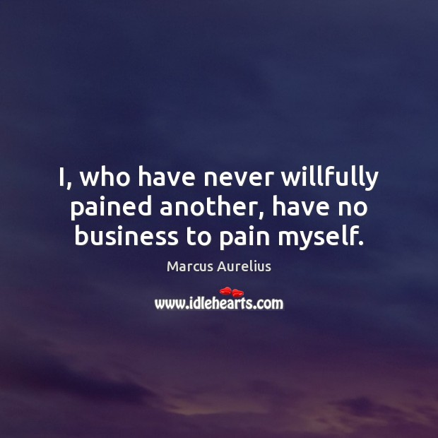 I, who have never willfully pained another, have no business to pain myself. Image