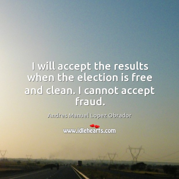 I will accept the results when the election is free and clean. I cannot accept fraud. Andres Manuel Lopez Obrador Picture Quote