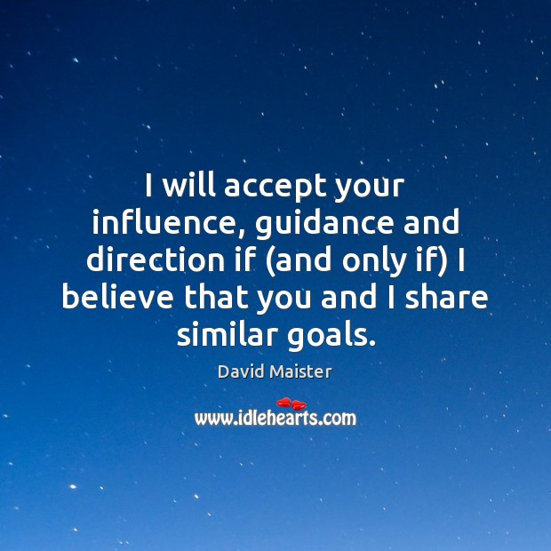 I will accept your influence, guidance and direction if (and only if) David Maister Picture Quote