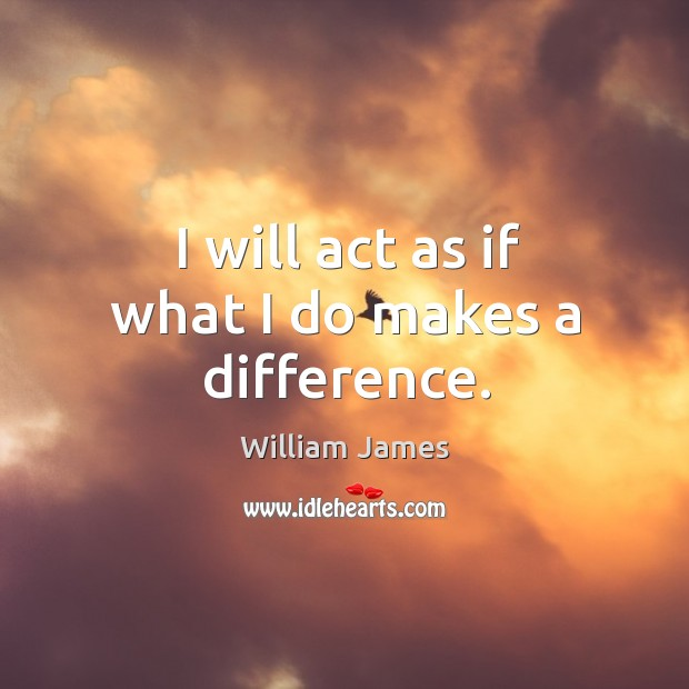 I will act as if what I do makes a difference. Image