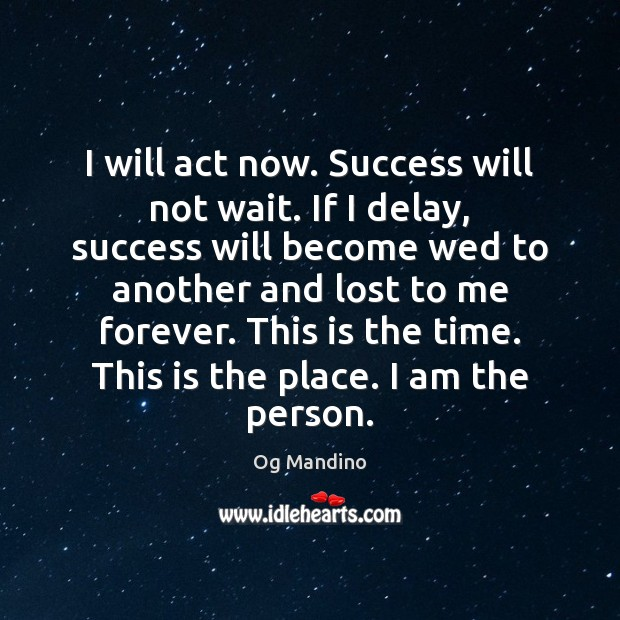 I will act now. Success will not wait. If I delay, success Og Mandino Picture Quote