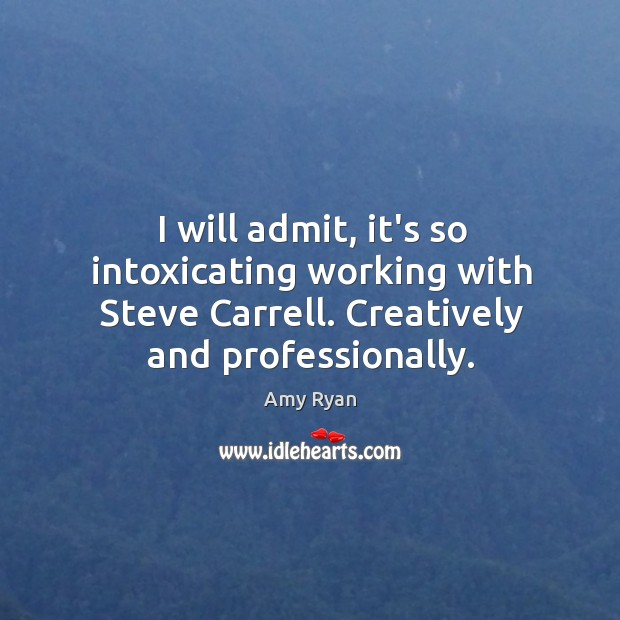 I will admit, it's so intoxicating working with Steve Carrell. Creatively and Image