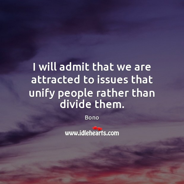 I will admit that we are attracted to issues that unify people rather than divide them. Bono Picture Quote
