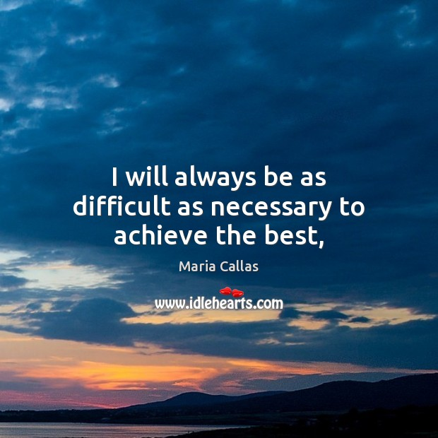 I will always be as difficult as necessary to achieve the best, Maria Callas Picture Quote