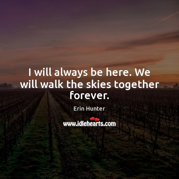 I will always be here. We will walk the skies together forever. Erin Hunter Picture Quote