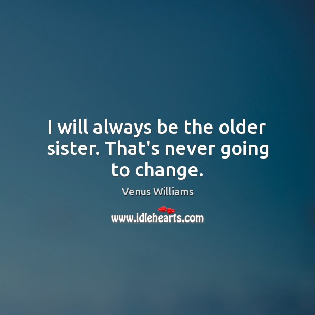 I will always be the older sister. That's never going to change. Venus Williams Picture Quote
