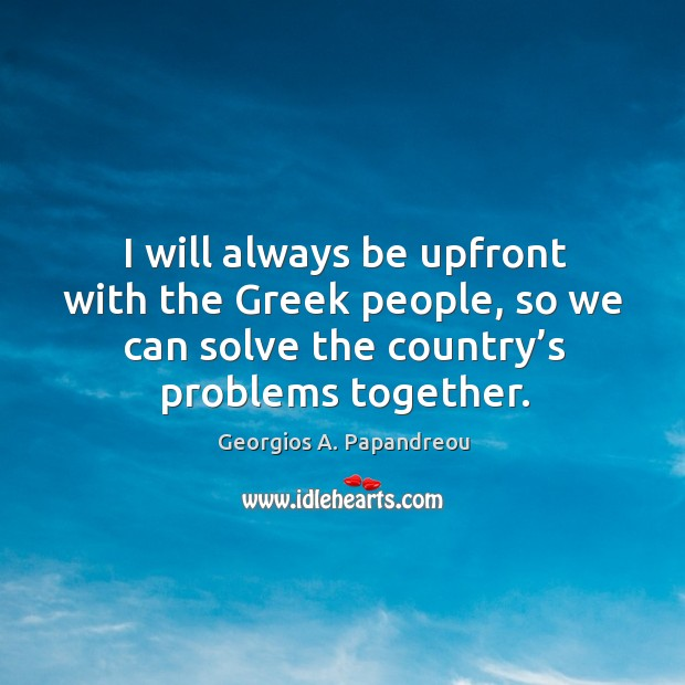Image, I will always be upfront with the greek people, so we can solve the country's problems together.