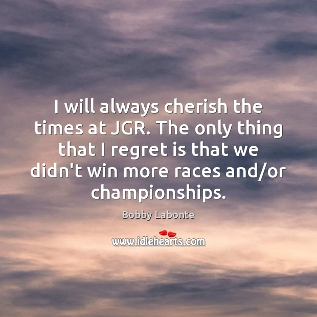 I will always cherish the times at JGR. The only thing that Regret Quotes Image