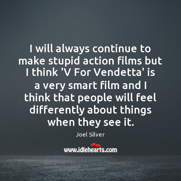Image, I will always continue to make stupid action films but I think