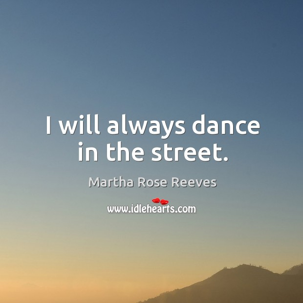 Image, I will always dance in the street.