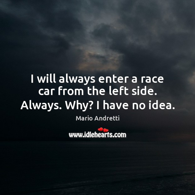 I will always enter a race car from the left side. Always. Why? I have no idea. Mario Andretti Picture Quote