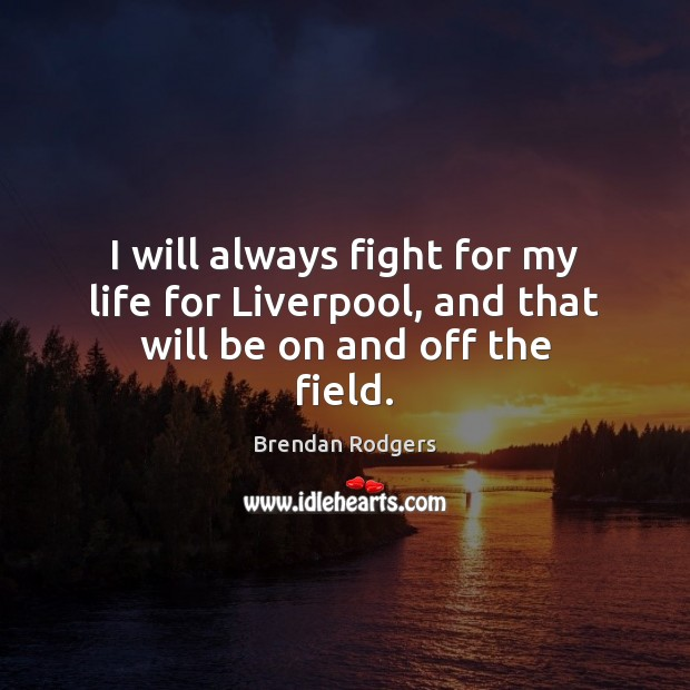 I will always fight for my life for Liverpool, and that will be on and off the field. Image