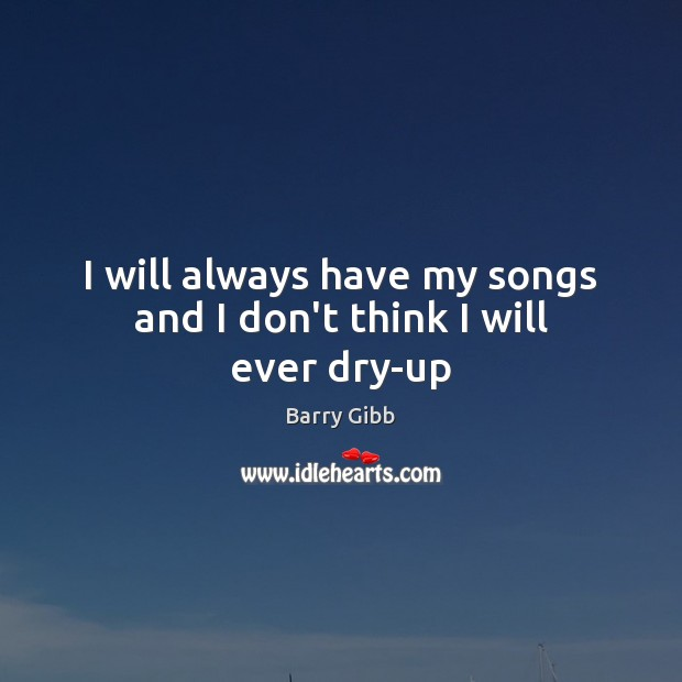 Image, I will always have my songs and I don't think I will ever dry-up