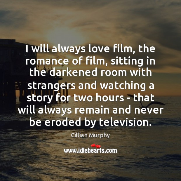 I will always love film, the romance of film, sitting in the Image