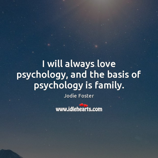 I will always love psychology, and the basis of psychology is family. Jodie Foster Picture Quote