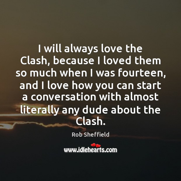 I will always love the Clash, because I loved them so much Rob Sheffield Picture Quote