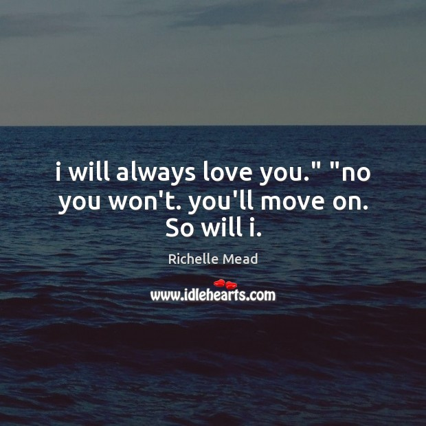 """I will always love you."""" """"no you won't. you'll move on. So will i. Move On Quotes Image"""