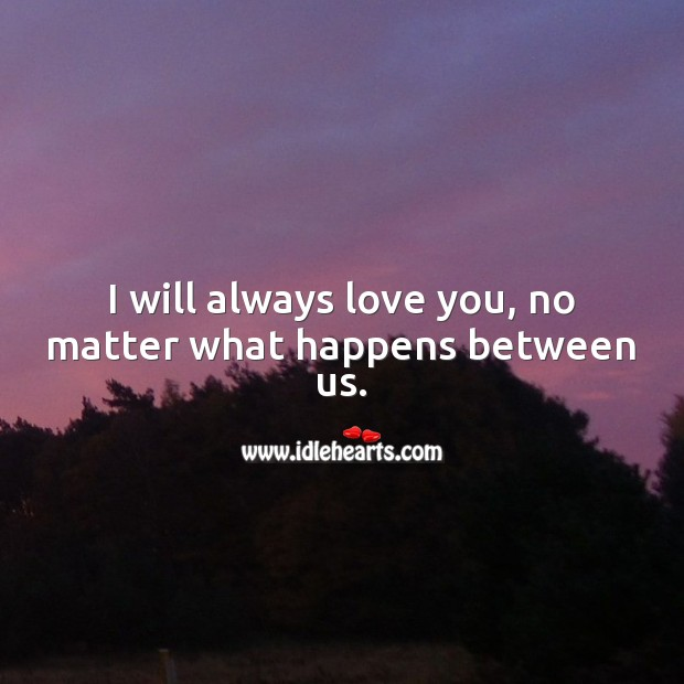 I will always love you, no matter what happens between us. I Love You Quotes Image