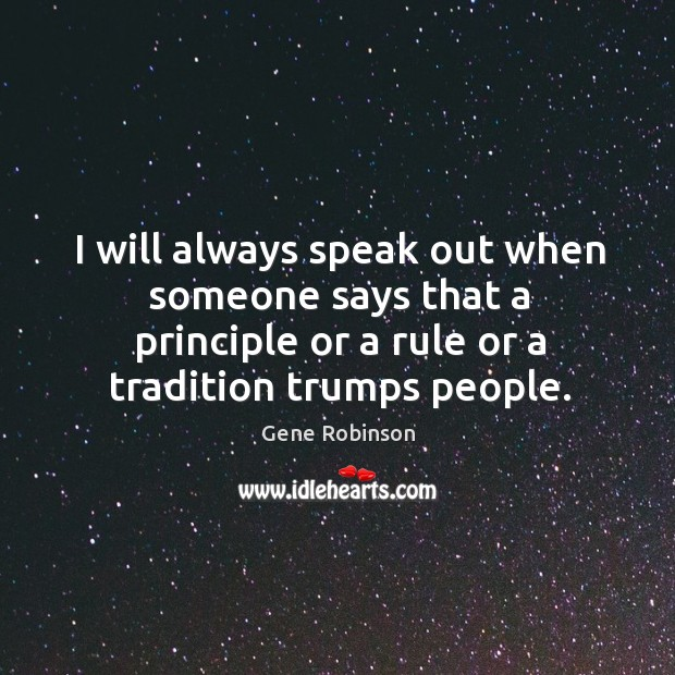 I will always speak out when someone says that a principle or Gene Robinson Picture Quote