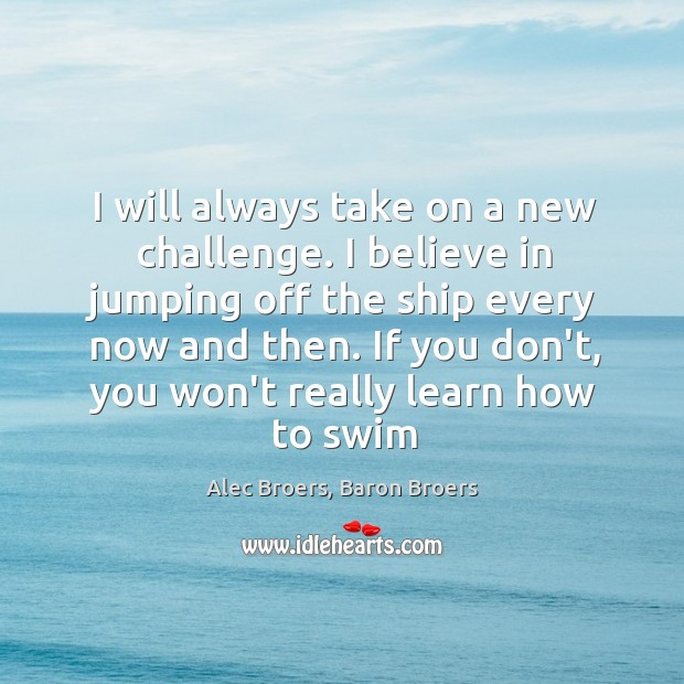 Image, I will always take on a new challenge. I believe in jumping