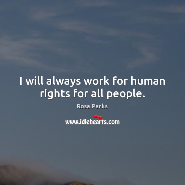 I will always work for human rights for all people. Rosa Parks Picture Quote