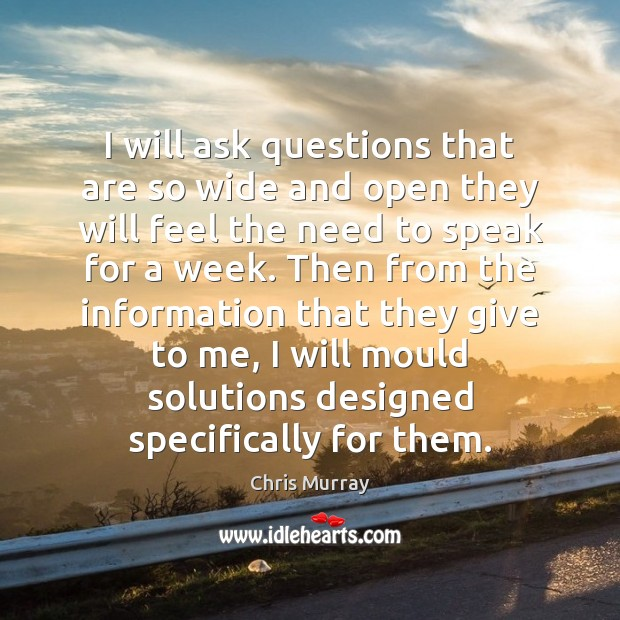 I will ask questions that are so wide and open they will Chris Murray Picture Quote
