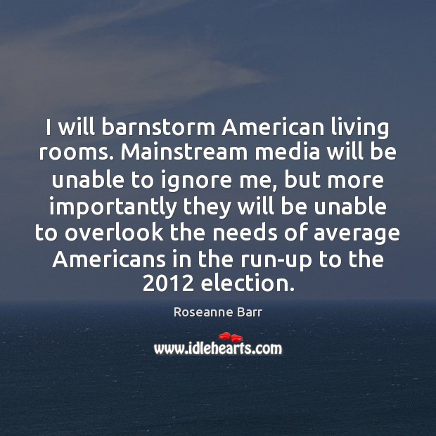I will barnstorm American living rooms. Mainstream media will be unable to Image
