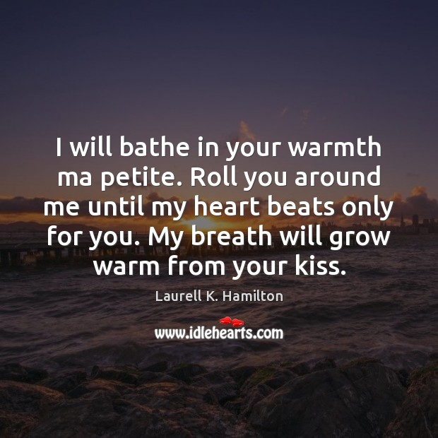 Image, I will bathe in your warmth ma petite. Roll you around me