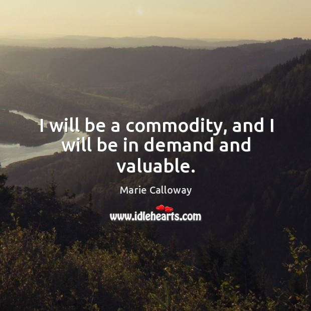 I will be a commodity, and I will be in demand and valuable. Image
