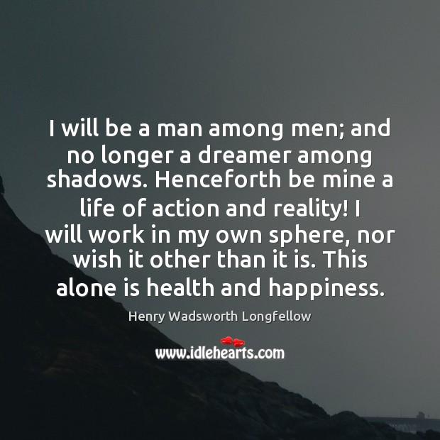 I will be a man among men; and no longer a dreamer Image