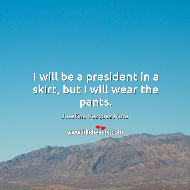 I will be a president in a skirt, but I will wear the pants. Image