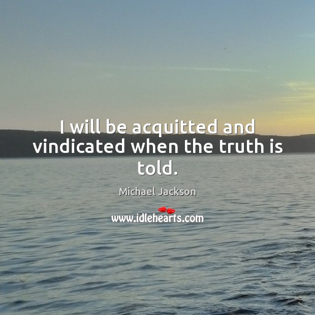 Image, I will be acquitted and vindicated when the truth is told.