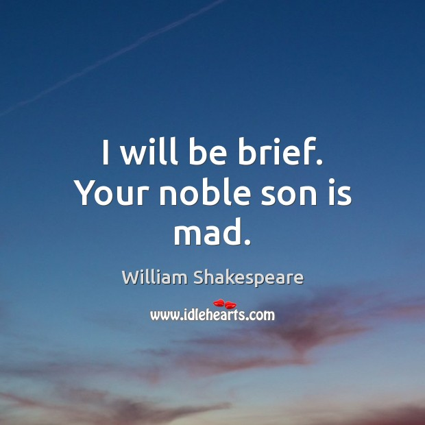 I will be brief. Your noble son is mad. Son Quotes Image