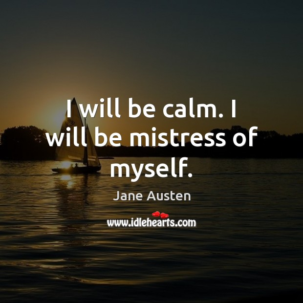 Image, I will be calm. I will be mistress of myself.