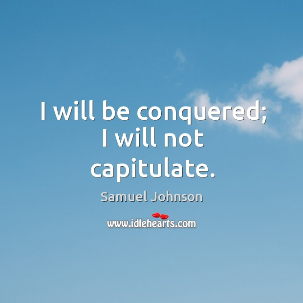 Image, I will be conquered; I will not capitulate.